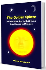The Golden Sphere - An Introduction to Rebirthing (Breathwork) and A Course in Miracles ebook by Martin Woodward