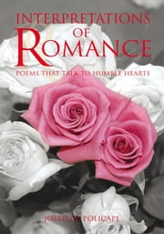 Interpretations of Romance - Poems that Talk to Humble Hearts ebook by Joseph P. Policape