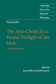 Nietzsche: The Anti-Christ, Ecce Homo, Twilight of the Idols - And Other Writings ebook by Aaron Ridley,Judith Norman