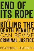 End of Its Rope - How Killing the Death Penalty Can Revive Criminal Justice ebook by Brandon L. Garrett