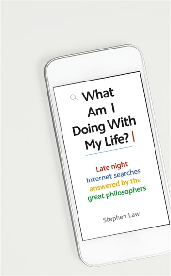 What Am I Doing with My Life? - And other late night internet searches answered by the great philosophers ebook by Stephen Law