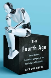 The Fourth Age - Smart Robots, Conscious Computers, and the Future of Humanity ebook by Byron Reese
