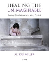 Healing the Unimaginable: Treating Ritual Abuse and Mind Control - Treating Ritual Abuse and Mind Control ebook by Alison Miller