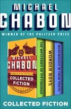 Collected Fiction - The Mysteries of Pittsburgh, Wonder Boys, and Werewolves in Their Youth ebook by Michael Chabon