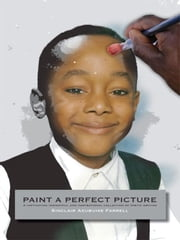 Paint a Perfect Picture - A Captivating Insightful and Inspirational Collection of Poetic Writing ebook by Farrell, Sinclair Azubuike