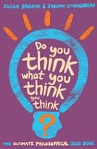 Do You Think What You Think You Think? ebook by Julian Baggini, Jeremy Stangroom