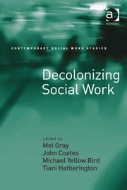 Decolonizing Social Work ebook by Dr Tiani Hetherington,Professor John Coates,Professor Michael Yellow Bird,Professor Mel Gray,Dr Lucy Jordan,Professor Patrick O'Leary