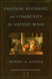 Emotion, Restraint, and Community in Ancient Rome ebook by Robert Kaster
