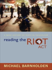 Reading the Riot Act - A Brief History of Riots in Vancouver ebook by Michael Barnholden