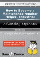 How to Become a Maintenance-repairer Helper - Industrial - How to Become a Maintenance-repairer Helper - Industrial ebook by Rosario Holm