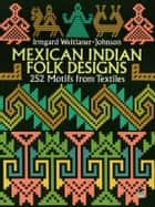 Mexican Indian Folk Designs - 252 Motifs from Textiles ebook by Irmgard Weitlaner-Johnson