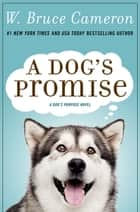 A Dog's Promise - A Novel eBook by W. Bruce Cameron
