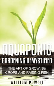 Aquaponic Gardening Demystified - The Art Of Growing Crops And Raising Fish ebook by William Powell