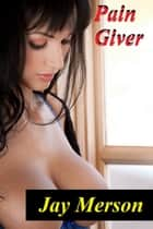 Pain Giver (BDSM erotica) ebook by Jay Merson