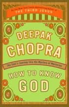 How to Know God - The Soul's Journey Into the Mystery of Mysteries ebook by Deepak Chopra, M.D.