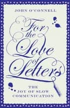 For the Love of Letters - The Joy of Slow Communication ebook by John O'Connell