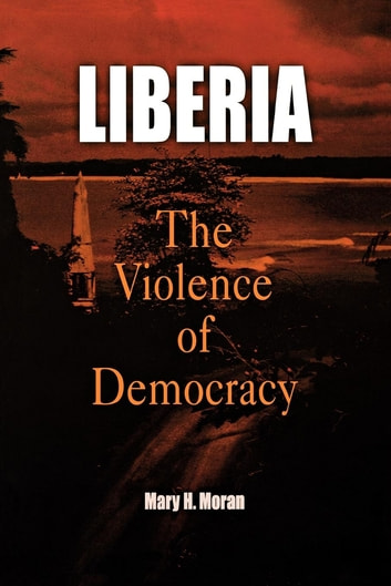 Liberia - The Violence of Democracy ebook by Mary H. Moran