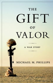 The Gift of Valor - A War Story ebook by Michael M. Phillips