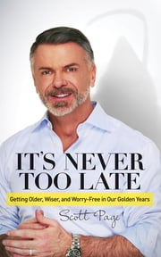 It's Never Too Late - Getting Older, Wiser, and Worry Free in Our Golden Years ebook by Scott Page