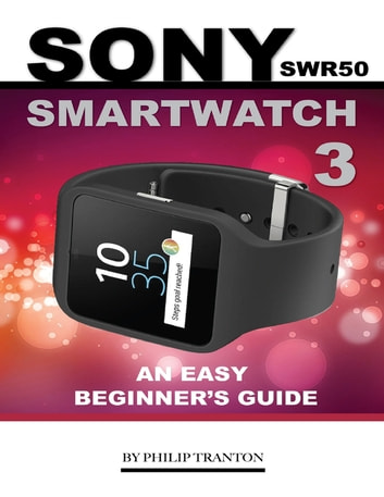 Sony Swr50 Smartwatch 3: An Easy Beginner's Guide ebook by Philip Tranton