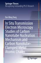 In Situ Transmission Electron Microscopy Studies of Carbon Nanotube Nucleation Mechanism and Carbon Nanotube-Clamped Metal Atomic Chains ebook by Dai-Ming Tang