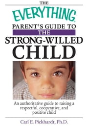 The Everything Parent's Guide to the Strong-Willed Child: An Authoritative Guide to Raising a Respectful, Cooperative, and Positive Child ebook by Pickhardt, Carl E.