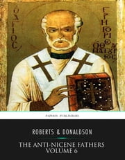 The Anti-Nicene Fathers Volume 6 ebook by Rev. Alexander Roberts,James Donaldson