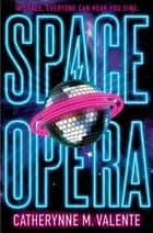 Space Opera - HUGO AWARD FINALIST FOR BEST NOVEL 2019 ebook by Catherynne M. Valente