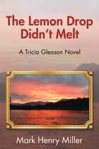 The Lemon Drop Didnt Melt - A Tricia Gleason Novel ebook by Mark Henry Miller