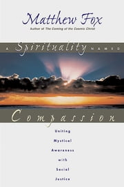 A Spirituality Named Compassion - Uniting Mystical Awareness with Social Justice ebook by Matthew Fox
