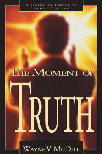 The Moment of Truth - A Guide to Effective Sermon Delivery ebook by Wayne McDill