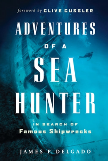 Adventures of a Sea Hunter - In Search of Famous Shipwrecks ebook by James Delgado