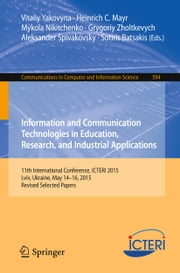 Information and Communication Technologies in Education, Research, and Industrial Applications - 11th International Conference, ICTERI 2015, Lviv, Ukraine, May 14-16, 2015, Revised Selected Papers ebook by Vitaliy Yakovyna,Heinrich C. Mayr,Mykola Nikitchenko,Grygoriy Zholtkevych,Aleksander Spivakovsky,Sotiris Batsakis