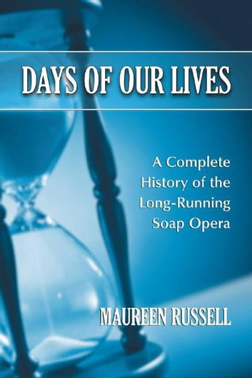 Days of Our Lives: A Complete History of the Long-Running Soap Opera - A Complete History of the Long-Running Soap Opera ebook by Maureen Russell