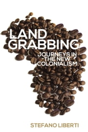 Land Grabbing - Journeys In The New Colonialism ebook by Stefano Liberti,Enda Flannelly