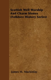 Scottish Well Worship And Charm Stones (Folklore History Series) ebook by James M. Mackinlay