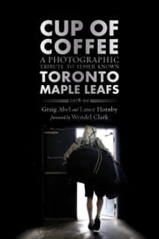 Cup of Coffee - A Photographic Tribute to Lesser Known Toronto Maple Leafs, 1978–99 ebook by Graig Abel,Lance Hornby,Wendel Clark