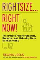 Rightsize . . . Right Now! - The 8-Week Plan to Organize, Declutter, and Make Any Move Stress-Free ebook by Regina Leeds