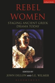 Rebel Women - Staging Ancient Greek Drama Today ebook by Stephen Wilmer,John Dillon