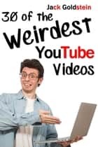 30 of the Weirdest YouTube Videos ebook by Jack Goldstein