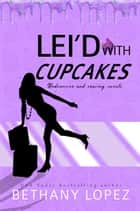 Lei'd with Cupcakes ebook by Bethany Lopez