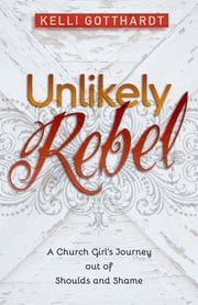 Unlikely Rebel - A Church Girl's Journey out of Shoulds and Shame ebook by Kelli Gotthardt
