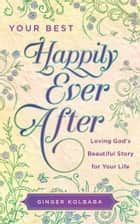 Your Best Happily Ever After - Loving God's Beautiful Story for Your Life ebook by Ginger Kolbaba