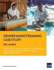 Gender Mainstreaming Case Study - Sri Lanka—North East Coastal Community Development Project and Tsunami-Affected Areas Rebuilding Project ebook by Asian Development Bank