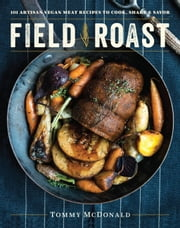 Field Roast - 101 Artisan Vegan Meat Recipes to Cook, Share, and Savor ebook by Tommy McDonald