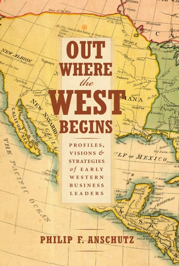Out Where the West Begins - Profiles, Visions, and Strategies of Early Western Business Leaders ebook by Philip F. Anschutz,William J. Convery,Thomas J. Noel