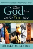 What God Can Do for You Now ebook by Robert Levine