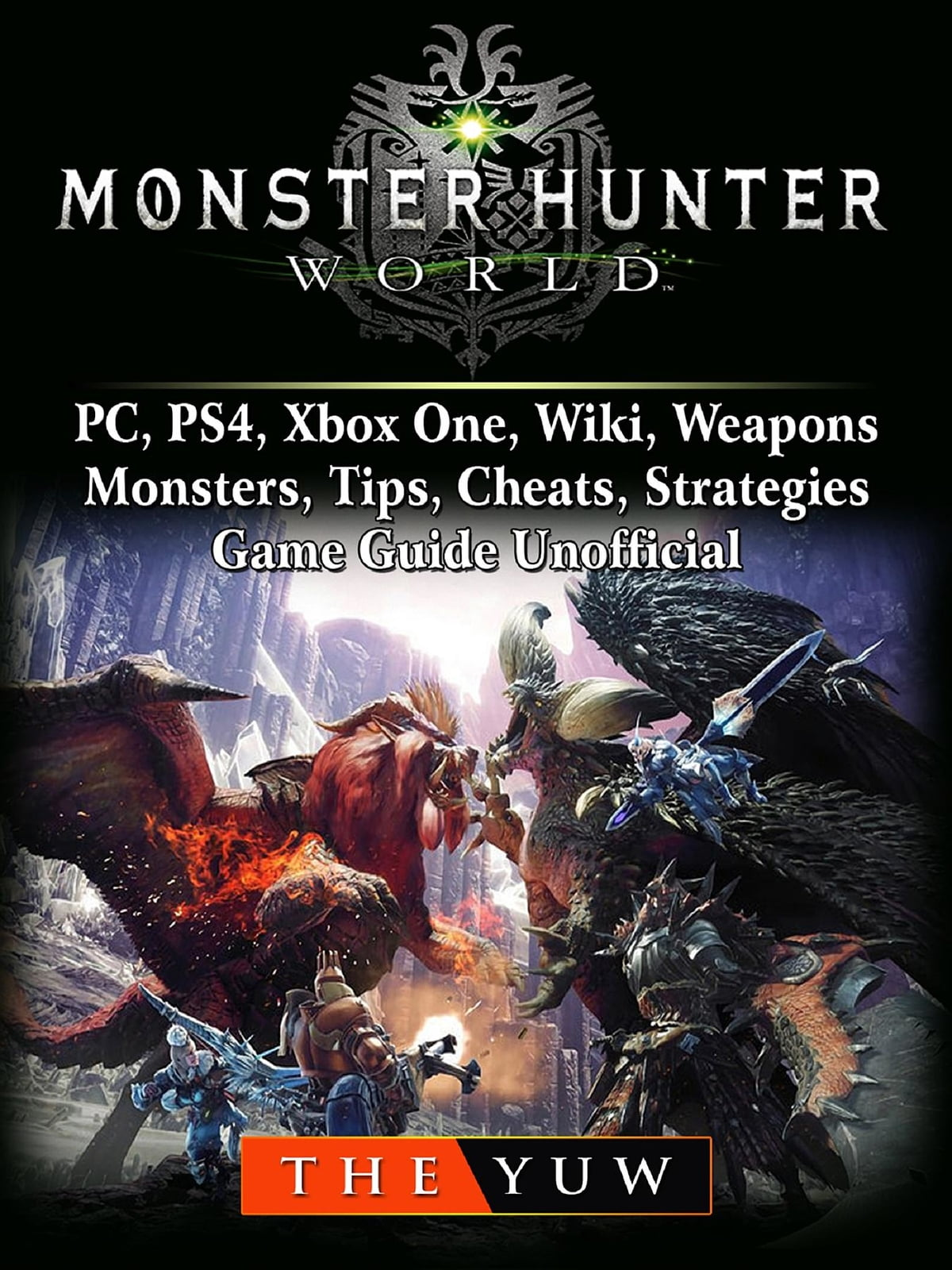 Monster Hunter World, PC, PS4, Xbox One, Wiki, Weapons, Monsters, Tips,  Cheats, Strategies, Game Guide Unofficial eBook by The Yuw - Rakuten Kobo