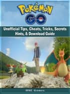 Pokemon Go Unofficial Tips, Cheats, Tricks, Secrets Hints, & Download Guide ebook by Hse Games