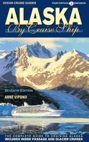 Alaska By Cruise Ship - The Complete Guide to Cruising Alaska ebook by Anne Vipond